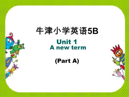 牛津小学英语 5B Unit 1 A new term (Part A) It's a new term again. Welcome back to school, children. Thank you, Mrs Wu. Nice to see you, Mrs Wu. 欢迎回校.