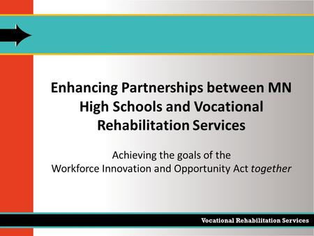 Enhancing Partnerships between MN High Schools and Vocational Rehabilitation Services Achieving the goals of the Workforce Innovation and Opportunity Act.