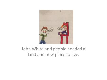 John White and people needed a land and new place to live.