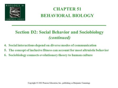 CHAPTER 51 BEHAVIORAL BIOLOGY Copyright © 2002 Pearson Education, Inc., publishing as Benjamin Cummings Section D2: Social Behavior and Sociobiology (continued)