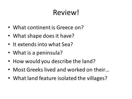Review! What continent is Greece on? What shape does it have? It extends into what Sea? What is a peninsula? How would you describe the land? Most Greeks.