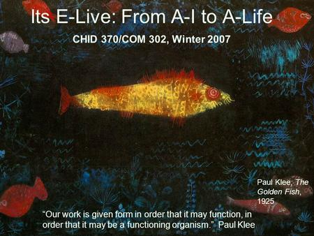 "Its E-Live: From A-I to A-Life CHID 370/COM 302, Winter 2007 ""Our work is given form in order that it may function, in order that it may be a functioning."