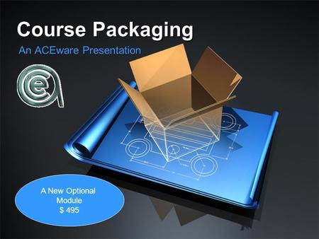 Course Packaging An ACEware Presentation A New Optional Module $ 495.