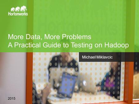 Page 1 © Hortonworks Inc. 2011 – 2015. All Rights Reserved More Data, More Problems A Practical Guide to Testing on Hadoop 2015 Michael Miklavcic.