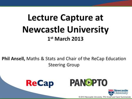 © 2013 Newcastle University, Phil Ansell and Carol Summerside Lecture Capture at Newcastle University 1 st March 2013 Phil Ansell, Maths & Stats and Chair.