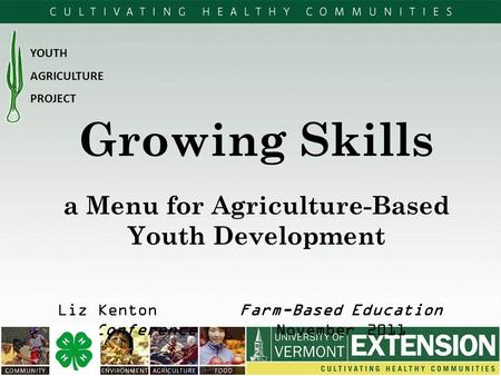 A Menu for Agriculture-Based Youth Development Liz Kenton Farm-Based Education Conference November 2011 YOUTH AGRICULTURE PROJECT Growing Skills.