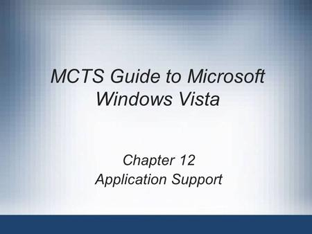 MCTS Guide to Microsoft Windows Vista Chapter 12 Application Support.