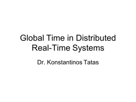 Global Time in Distributed Real-Time Systems Dr. Konstantinos Tatas.
