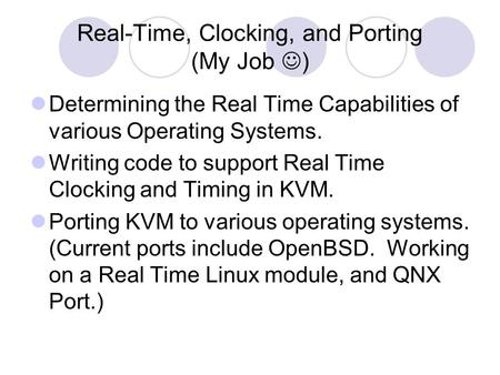Real-Time, Clocking, and Porting (My Job ) Determining the Real Time Capabilities of various Operating Systems. Writing code to support Real Time Clocking.