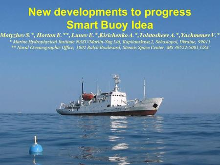 New developments to progress Smart Buoy Idea Motyzhev S.*, Horton E.**, Lunev E.*,Kirichenko A.*,Tolstosheev A.*,Yachmenev V.* * Marine Hydrophysical Institute.