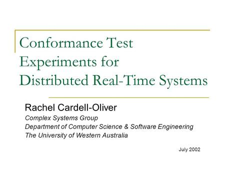 Conformance Test Experiments for Distributed Real-Time Systems Rachel Cardell-Oliver Complex Systems Group Department of Computer Science & Software Engineering.