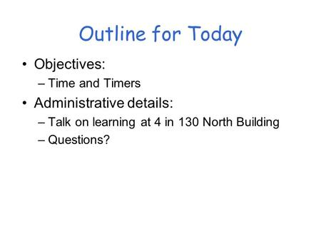 Outline for Today Objectives: –Time and Timers Administrative details: –Talk on learning at 4 in 130 North Building –Questions?