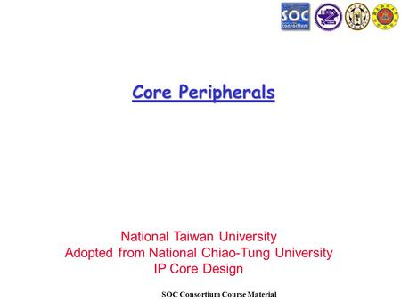 SOC Consortium Course Material Core Peripherals National Taiwan University Adopted from National Chiao-Tung University IP Core Design.