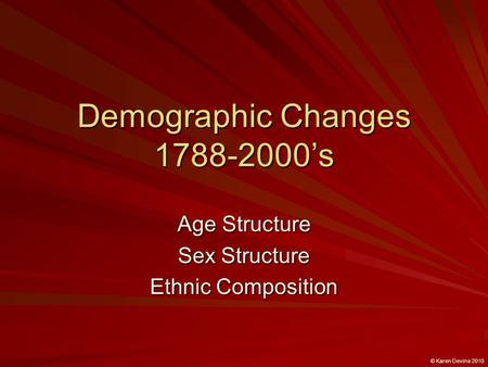 Demographic Changes 1788-2000's Age Structure Sex Structure Ethnic Composition © Karen Devine 2010.