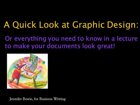 A Quick Look at Graphic Design: Or everything you need to know in a lecture to make your documents look great! Jennifer Bowie, for Business Writing.