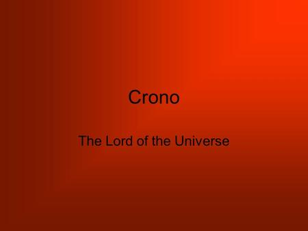 Crono The Lord of the Universe. Cronus was now the lord of the universe. He sat on the highest mountain and ruled over heaven and earth with a firm hand.