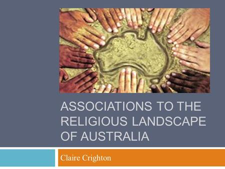 ASSOCIATIONS TO THE RELIGIOUS LANDSCAPE OF AUSTRALIA Claire Crighton.