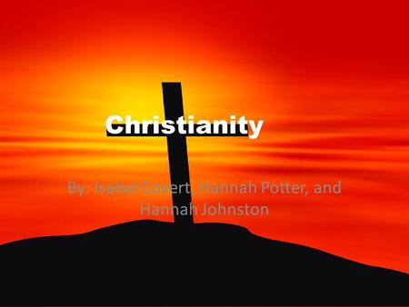 Christianity By: Isabel Covert, Hannah Potter, and Hannah Johnston.