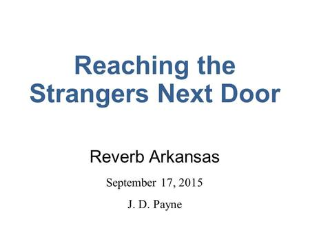 Reaching the Strangers Next Door Reverb Arkansas September 17, 2015 J. D. Payne.