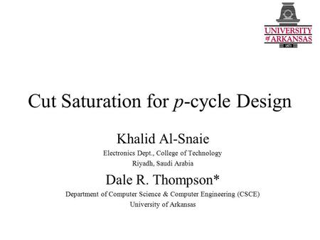 Cut Saturation for p-cycle Design Khalid Al-Snaie Electronics Dept., College of Technology Riyadh, Saudi Arabia Dale R. Thompson* Department of Computer.