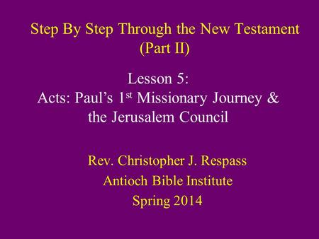 Step By Step Through the New Testament (Part II) Rev. Christopher J. Respass Antioch Bible Institute Spring 2014 Lesson 5: Acts: Paul's 1 st Missionary.
