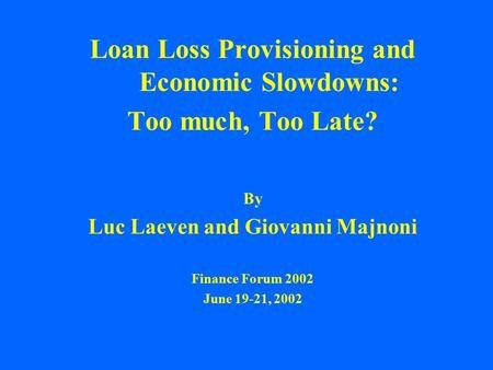 Loan Loss Provisioning and Economic Slowdowns: Too much, Too Late? By Luc Laeven and Giovanni Majnoni Finance Forum 2002 June 19-21, 2002.