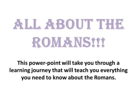 ALL ABOUT THE ROMANS!!! This power-point will take you through a learning journey that will teach you everything you need to know about the Romans.