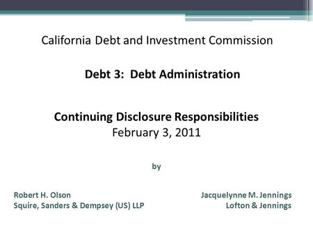 California Debt and Investment Commission Continuing Disclosure Responsibilities February 3, 2011 by Debt 3: Debt Administration Robert H. Olson Jacquelynne.