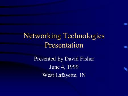 Networking Technologies Presentation Presented by David Fisher June 4, 1999 West Lafayette, IN.