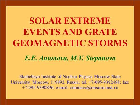 SOLAR EXTREME EVENTS AND GRATE GEOMAGNETIC STORMS E.E. Antonova, M.V. Stepanova Skobeltsyn Institute of Nuclear Physics Moscow State University, Moscow,