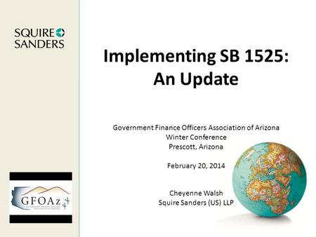 Implementing SB 1525: An Update Cheyenne Walsh Squire Sanders (US) LLP Government Finance Officers Association of Arizona Winter Conference Prescott, Arizona.