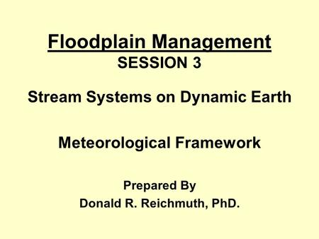 Floodplain Management SESSION 3 Stream Systems on Dynamic Earth Meteorological Framework Prepared By Donald R. Reichmuth, PhD.