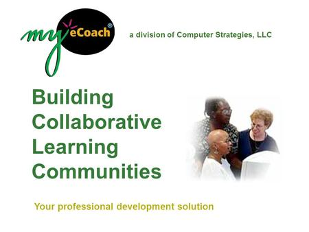 Building Collaborative Learning Communities a division of Computer Strategies, LLC Your professional development solution.