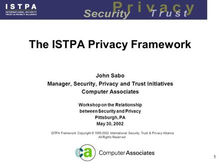 1 The ISTPA Privacy Framework John Sabo Manager, Security, Privacy and Trust Initiatives Computer Associates Workshop on the Relationship between Security.
