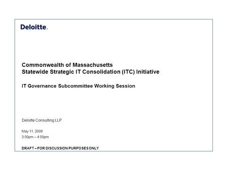 Deloitte Consulting LLP Commonwealth of Massachusetts Statewide Strategic IT Consolidation (ITC) Initiative IT Governance Subcommittee Working Session.