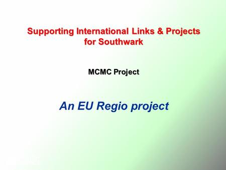Supporting International Links & Projects for Southwark MCMC Project An EU Regio project.