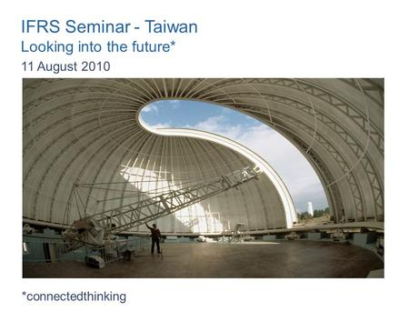 IFRS Seminar - Taiwan Looking into the future* 11 August 2010 *connectedthinking.