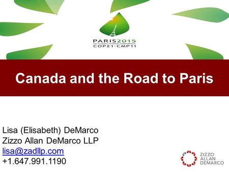 Canada and the Road to Paris Lisa (Elisabeth) DeMarco Zizzo Allan DeMarco LLP +1.647.991.1190.