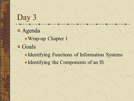 Day 3 Agenda Wrap-up Chapter 1 Goals Identifying Functions of Information Systems Identifying the Components of an IS.