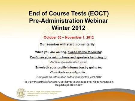 End of Course Tests (EOCT) Pre-Administration Webinar Winter 2012 October 30 – November 1, 2012 While you are waiting, please do the following: Configure.