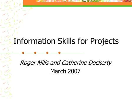 Information Skills for Projects Roger Mills and Catherine Dockerty March 2007.