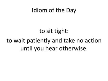 Idiom of the Day to sit tight: to wait patiently and take no action until you hear otherwise.
