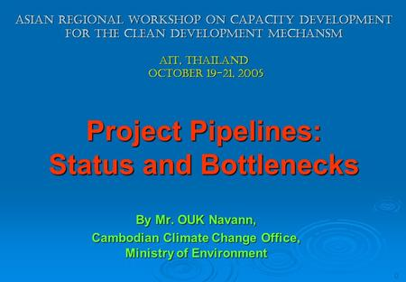 0 Asian regional Workshop on capacity development for the clean development mechansm ait, thailand october 19-21, 2005 Project Pipelines: Status and Bottlenecks.