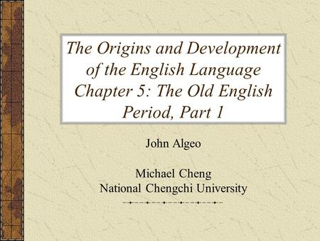 The Origins and Development of the English Language Chapter 5: The Old English Period, Part 1 John Algeo Michael Cheng National Chengchi University.