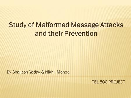 Study of Malformed Message Attacks and their Prevention By Shailesh Yadav & Nikhil Mohod TEL 500 PROJECT.