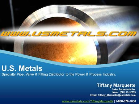 Specialty Pipe, Valve & Fitting Distributor to the Power & Process Industry. U.S. Metals Tiffany Marquette Main: (225) 751-2059 Sales Representative Email: