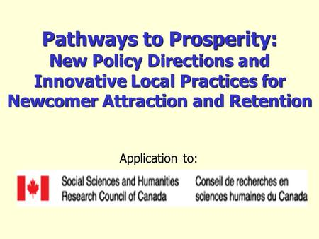 Pathways to Prosperity: New Policy Directions and Innovative Local Practices for Newcomer Attraction and Retention Application to:
