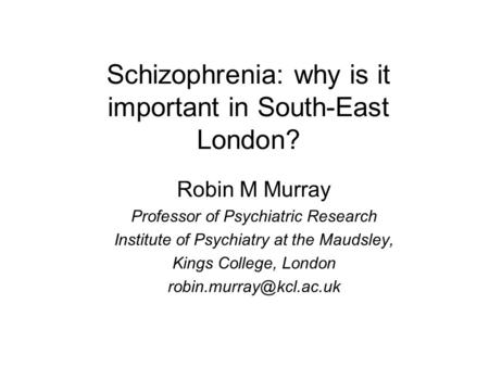 Schizophrenia: why is it important in South-East London? Robin M Murray Professor of Psychiatric Research Institute of Psychiatry at the Maudsley, Kings.