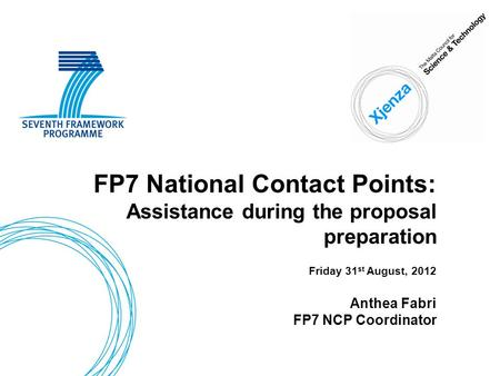 FP7 National Contact Points: Assistance during the proposal preparation Friday 31 st August, 2012 Anthea Fabri FP7 NCP Coordinator.