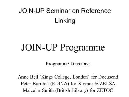Programme Directors: Anne Bell (Kings College, London) for Docusend Peter Burnhill (EDINA) for X-grain & ZBLSA Malcolm Smith (British Library) for ZETOC.